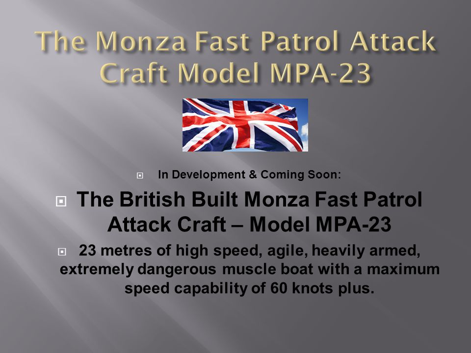 In Development & Coming Soon: The British Built Monza Fast Patrol Attack Craft – Model MPA-23 23 metres of high speed, agile, heavily armed, extremely dangerous muscle boat with a maximum speed capability of 60 knots plus.