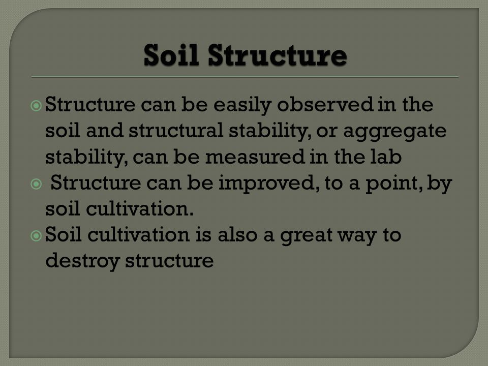 Structure can be easily observed in the soil and structural stability, or aggregate stability, can be measured in the lab Structure can be improved, to a point, by soil cultivation.
