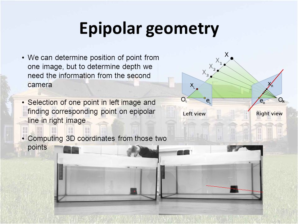 Epipolar geometry We can determine position of point from one image, but to determine depth we need the information from the second camera Selection of one point in left image and finding corresponding point on epipolar line in right image Computing 3D coordinates from those two points