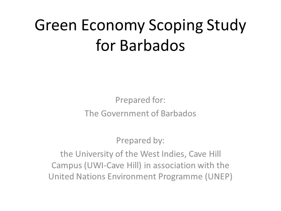 Green Economy Scoping Study for Barbados Prepared for: The Government of Barbados Prepared by: the University of the West Indies, Cave Hill Campus (UWI-Cave Hill) in association with the United Nations Environment Programme (UNEP)