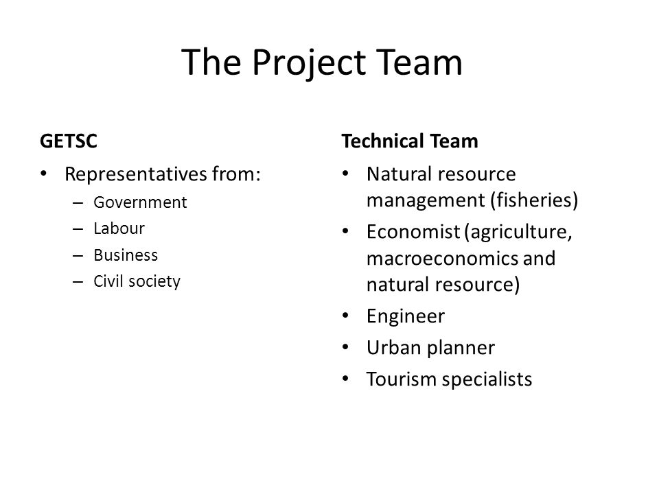 The Project Team GETSC Representatives from: – Government – Labour – Business – Civil society Technical Team Natural resource management (fisheries) Economist (agriculture, macroeconomics and natural resource) Engineer Urban planner Tourism specialists