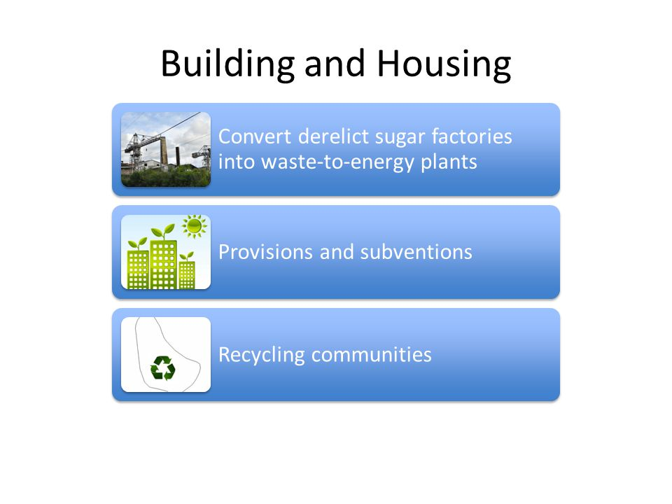 Building and Housing Convert derelict sugar factories into waste-to-energy plants Provisions and subventions Recycling communities