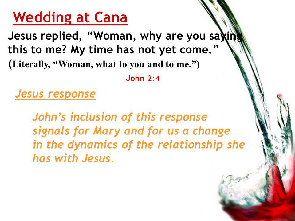 Wedding at Cana Jesus replied, Woman, why are you saying this to me.