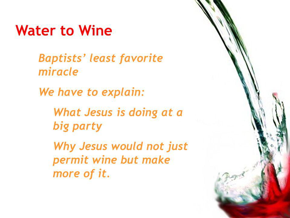 Water to Wine Baptists least favorite miracle We have to explain: What Jesus is doing at a big party Why Jesus would not just permit wine but make more of it.