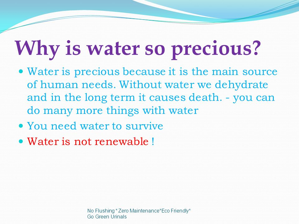 Why is water so precious. Water is precious because it is the main source of human needs.