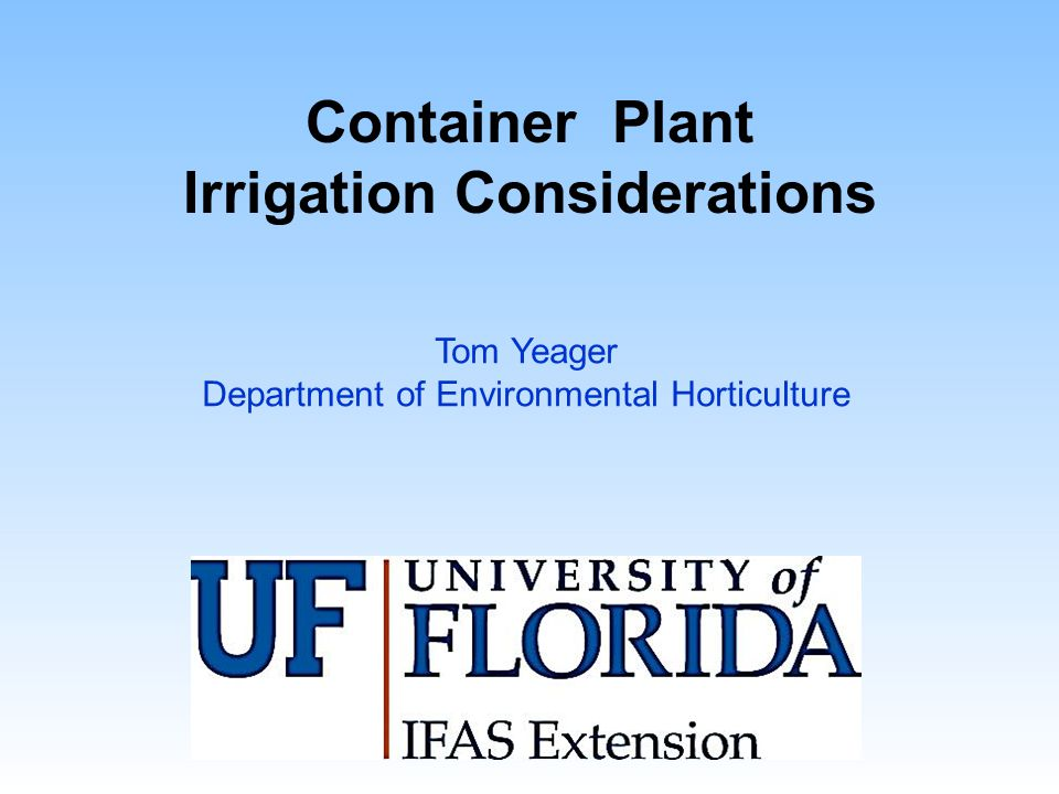 Container Plant Irrigation Considerations Tom Yeager Department of Environmental Horticulture