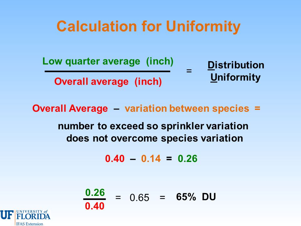Calculation for Uniformity Overall average (inch) Low quarter average (inch) Distribution Uniformity = 0.65= 65% DU = 0.26 0.40 0.40 – 0.14 = 0.26 Overall Average – variation between species = number to exceed so sprinkler variation does not overcome species variation