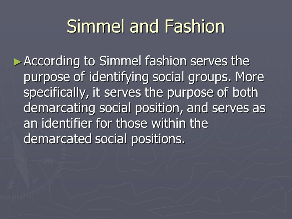 Simmel and Fashion According to Simmel fashion serves the purpose of identifying social groups.