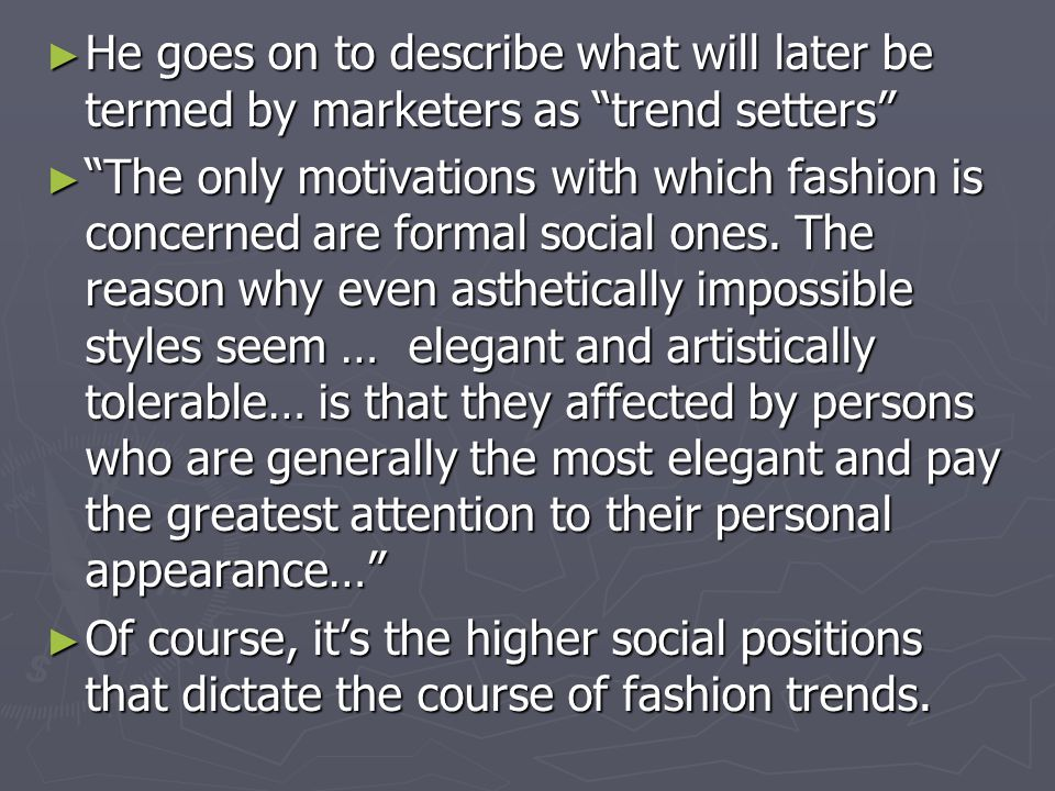 He goes on to describe what will later be termed by marketers as trend setters He goes on to describe what will later be termed by marketers as trend setters The only motivations with which fashion is concerned are formal social ones.