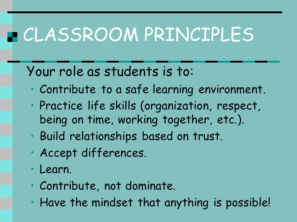 CLASSROOM PRINCIPLES Your role as students is to: Contribute to a safe learning environment.