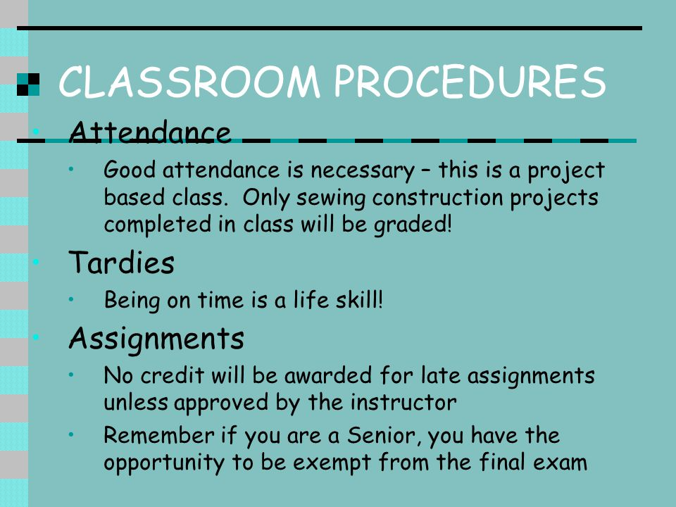 CLASSROOM PROCEDURES Attendance Good attendance is necessary – this is a project based class.
