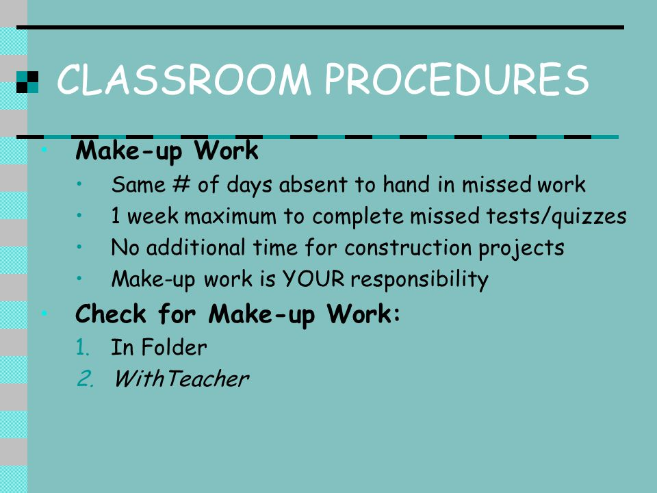 CLASSROOM PROCEDURES Make-up Work Same # of days absent to hand in missed work 1 week maximum to complete missed tests/quizzes No additional time for construction projects Make-up work is YOUR responsibility Check for Make-up Work: 1.In Folder 2.WithTeacher