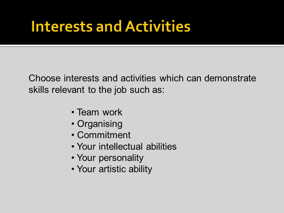 Choose interests and activities which can demonstrate skills relevant to the job such as: Team work Organising Commitment Your intellectual abilities Your personality Your artistic ability