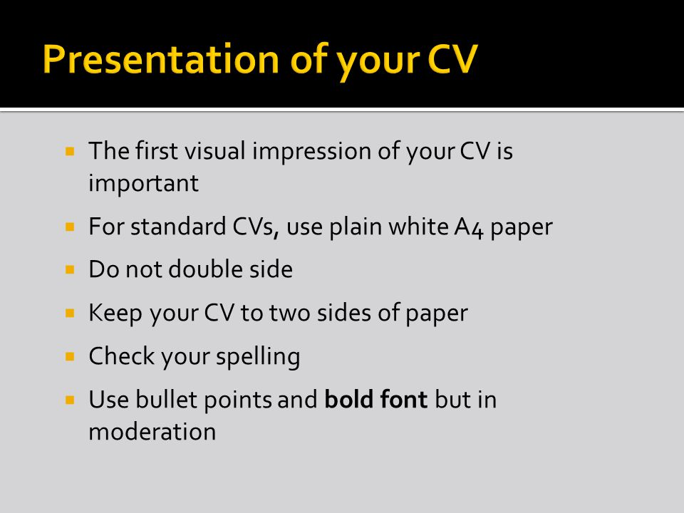 The first visual impression of your CV is important For standard CVs, use plain white A4 paper Do not double side Keep your CV to two sides of paper Check your spelling Use bullet points and bold font but in moderation