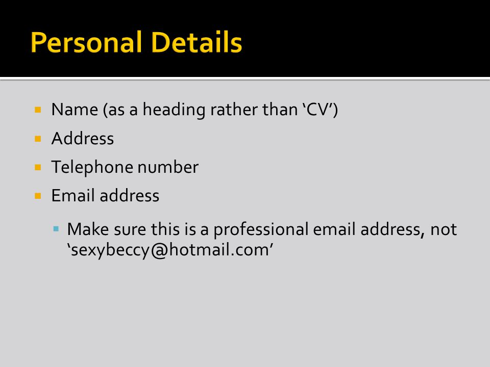 Name (as a heading rather than CV) Address Telephone number  address Make sure this is a professional  address, not