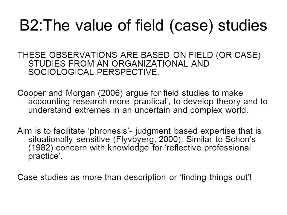 B2:The value of field (case) studies THESE OBSERVATIONS ARE BASED ON FIELD (OR CASE) STUDIES FROM AN ORGANIZATIONAL AND SOCIOLOGICAL PERSPECTIVE.