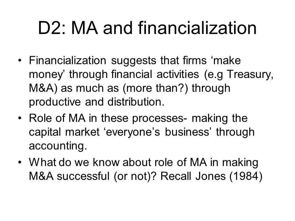 D2: MA and financialization Financialization suggests that firms make money through financial activities (e.g Treasury, M&A) as much as (more than ) through productive and distribution.