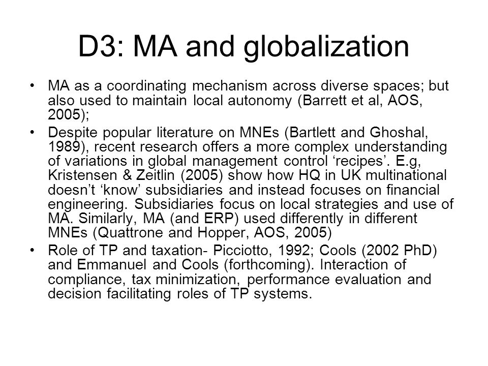 D3: MA and globalization MA as a coordinating mechanism across diverse spaces; but also used to maintain local autonomy (Barrett et al, AOS, 2005); Despite popular literature on MNEs (Bartlett and Ghoshal, 1989), recent research offers a more complex understanding of variations in global management control recipes.