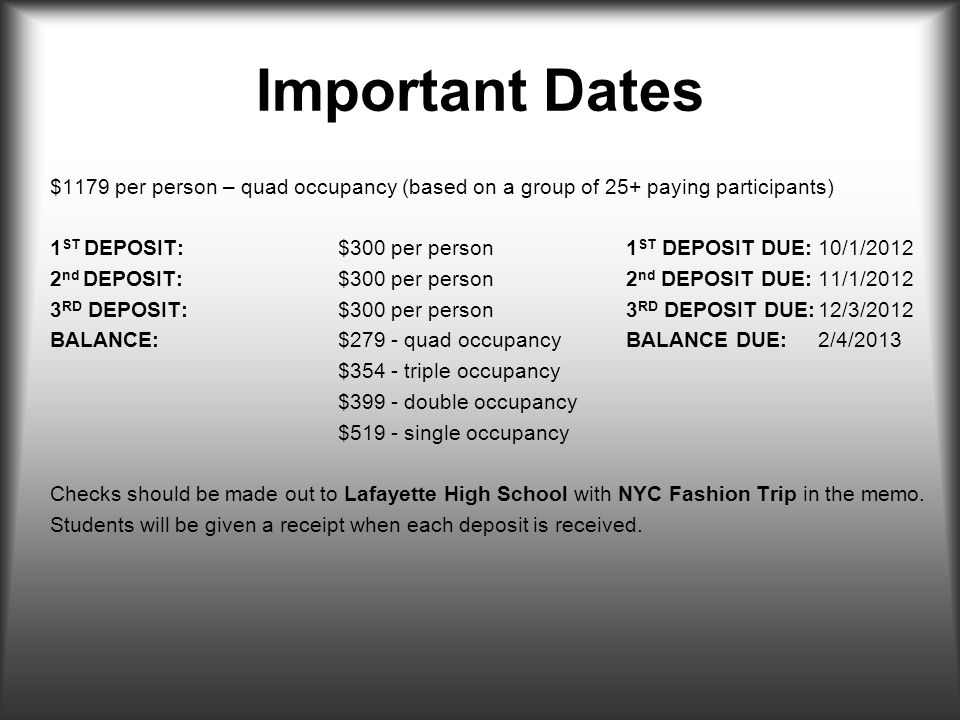 Important Dates $1179 per person – quad occupancy (based on a group of 25+ paying participants) 1 ST DEPOSIT:$300 per person1 ST DEPOSIT DUE:10/1/2012 2 nd DEPOSIT:$300 per person2 nd DEPOSIT DUE:11/1/2012 3 RD DEPOSIT:$300 per person3 RD DEPOSIT DUE:12/3/2012 BALANCE:$279 - quad occupancyBALANCE DUE:2/4/2013 $354 - triple occupancy $399 - double occupancy $519 - single occupancy Checks should be made out to Lafayette High School with NYC Fashion Trip in the memo.