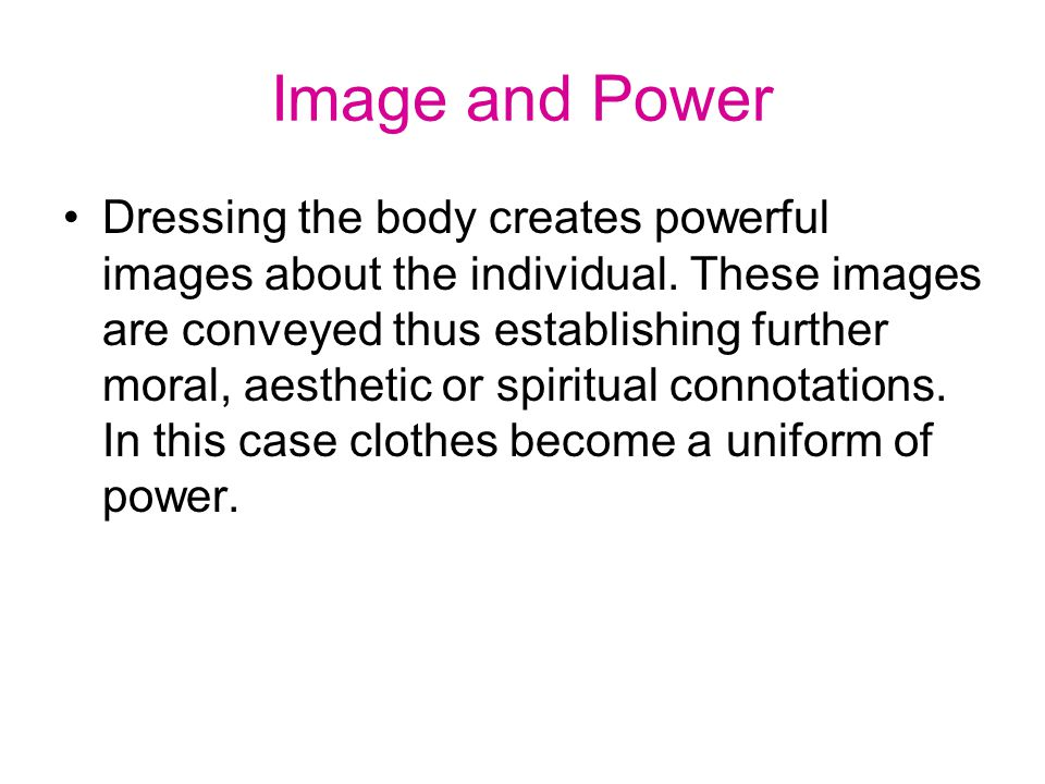 Image and Power Dressing the body creates powerful images about the individual.