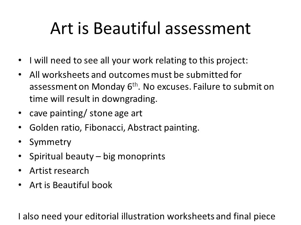 Art is Beautiful assessment I will need to see all your work relating to this project: All worksheets and outcomes must be submitted for assessment on Monday 6 th.