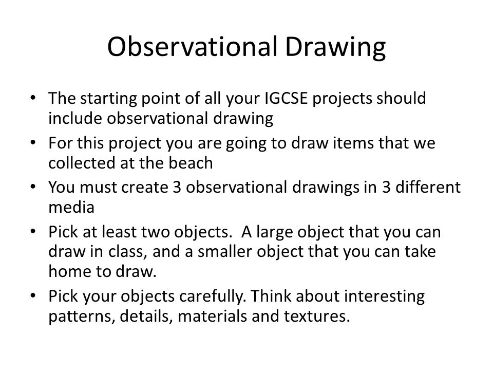 Observational Drawing The starting point of all your IGCSE projects should include observational drawing For this project you are going to draw items that we collected at the beach You must create 3 observational drawings in 3 different media Pick at least two objects.