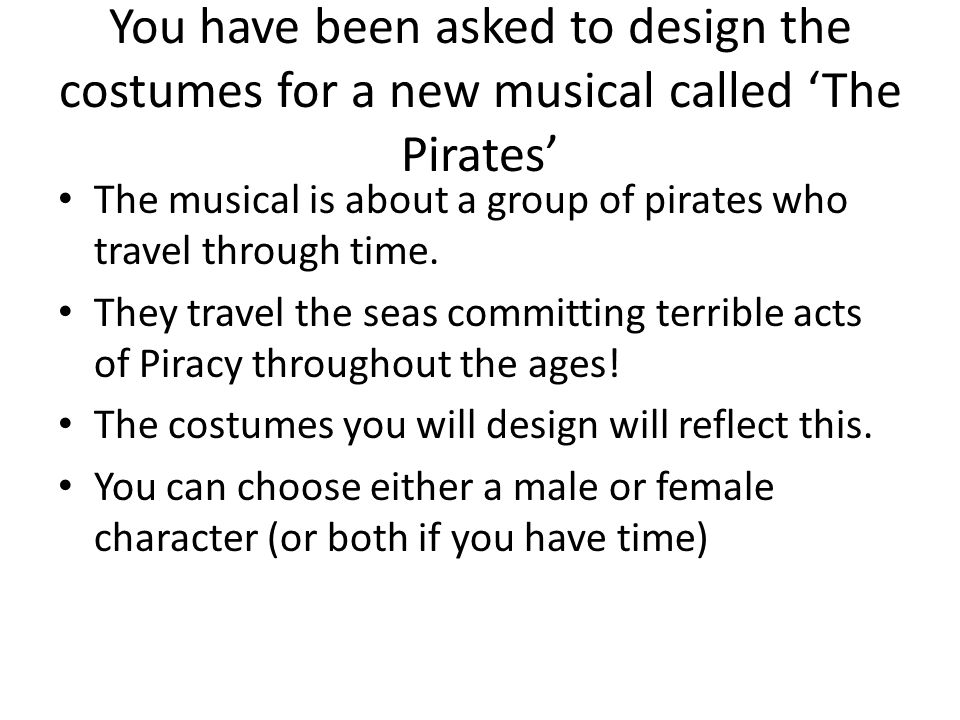 You have been asked to design the costumes for a new musical called The Pirates The musical is about a group of pirates who travel through time.