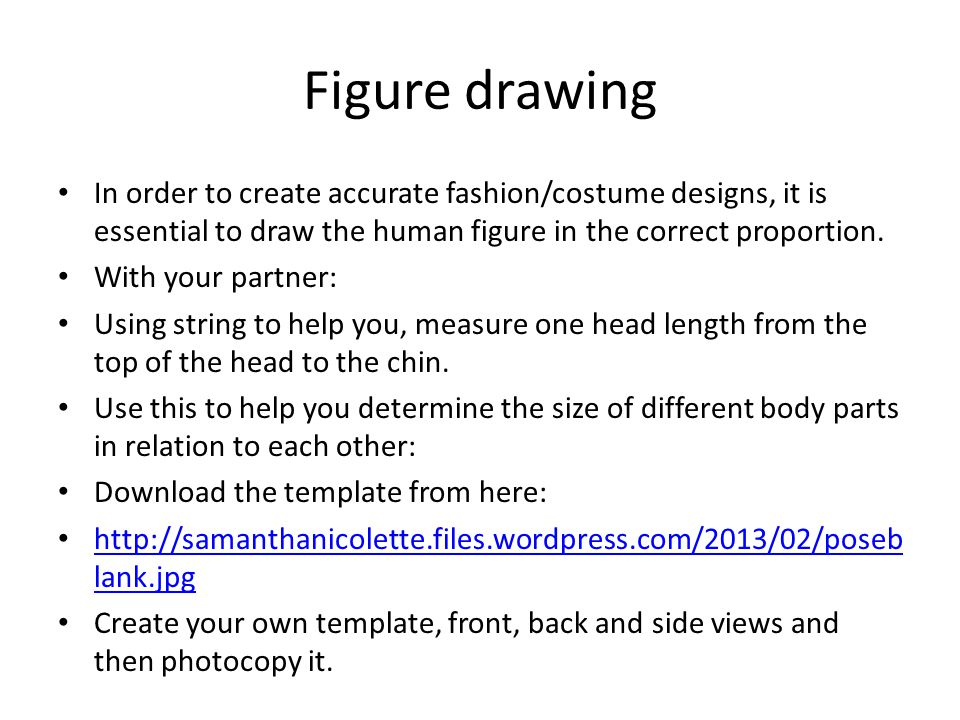 Figure drawing In order to create accurate fashion/costume designs, it is essential to draw the human figure in the correct proportion.