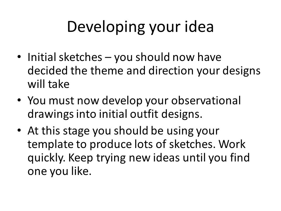 Developing your idea Initial sketches – you should now have decided the theme and direction your designs will take You must now develop your observational drawings into initial outfit designs.