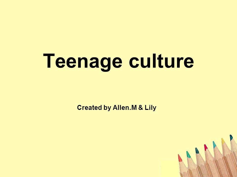 Teenage culture Created by Allen.M & Lily