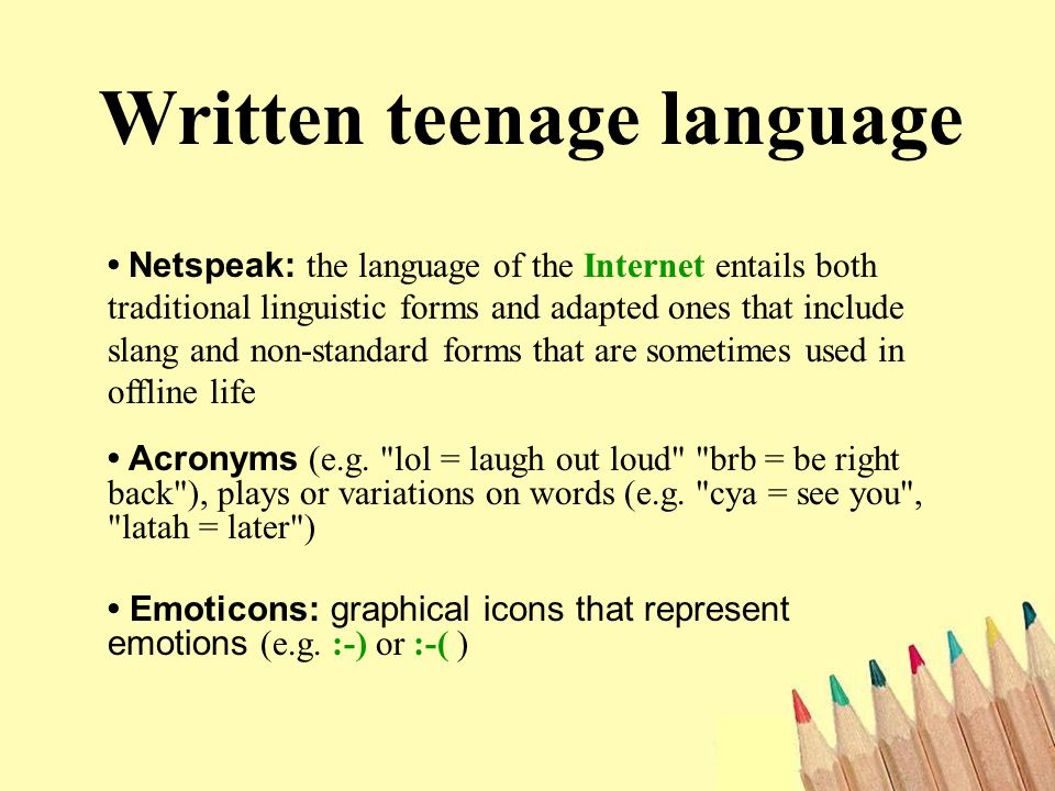 Written teenage language Netspeak: the language of the Internet entails both traditional linguistic forms and adapted ones that include slang and non-standard forms that are sometimes used in offline life Acronyms (e.g.