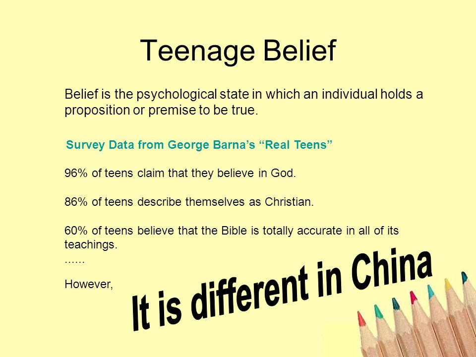 Teenage Belief Belief is the psychological state in which an individual holds a proposition or premise to be true.