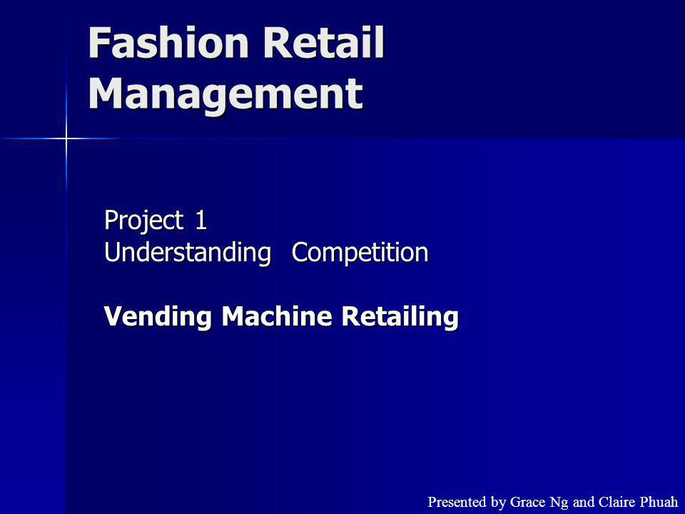 Fashion Retail Management Project 1 Understanding Competition Vending Machine Retailing Presented by Grace Ng and Claire Phuah