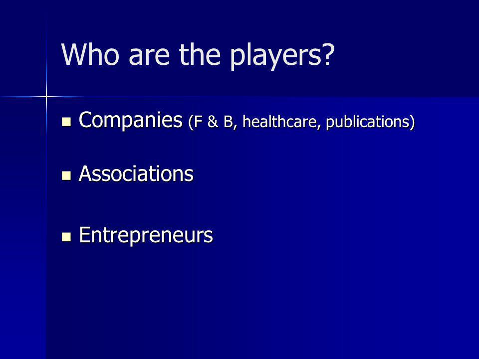 Companies (F & B, healthcare, publications) Companies (F & B, healthcare, publications) Associations Associations Entrepreneurs Entrepreneurs Who are the players