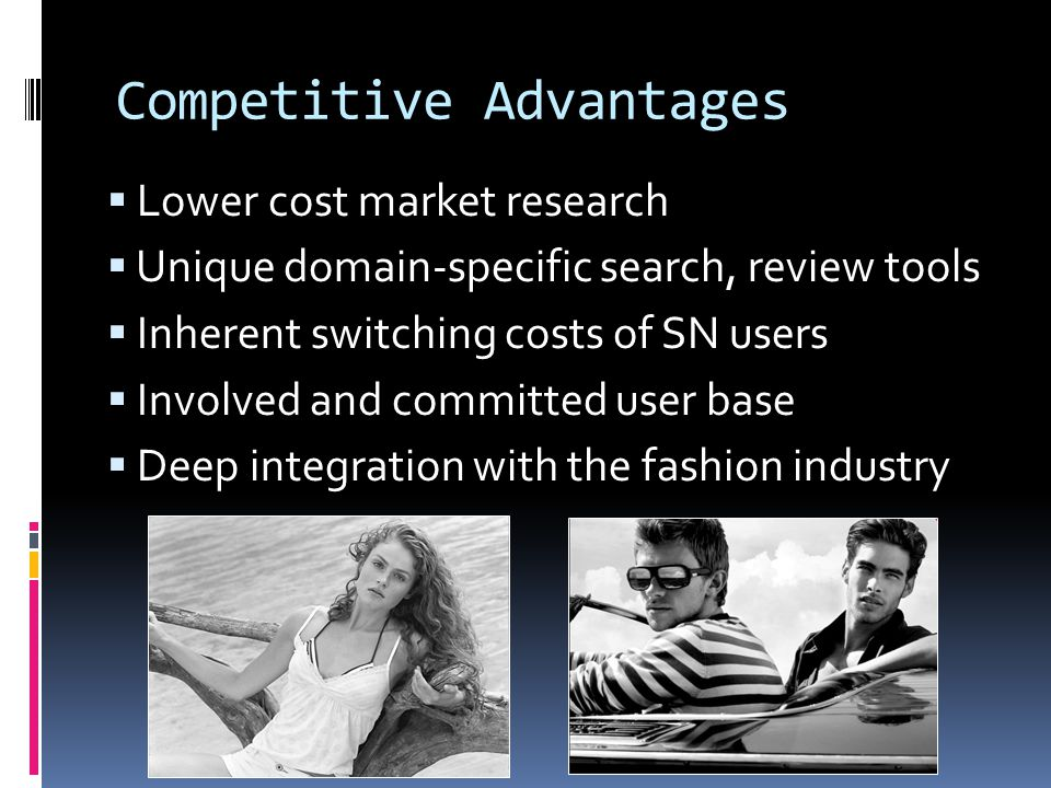 Competitive Advantages Lower cost market research Unique domain-specific search, review tools Inherent switching costs of SN users Involved and committed user base Deep integration with the fashion industry