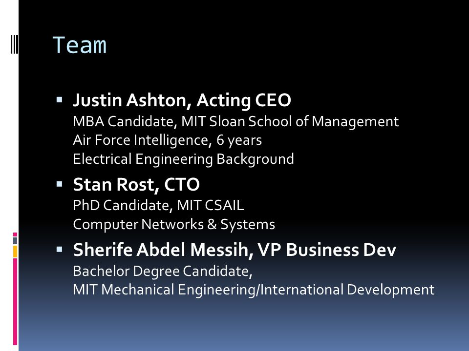 Team Justin Ashton, Acting CEO MBA Candidate, MIT Sloan School of Management Air Force Intelligence, 6 years Electrical Engineering Background Stan Rost, CTO PhD Candidate, MIT CSAIL Computer Networks & Systems Sherife Abdel Messih, VP Business Dev Bachelor Degree Candidate, MIT Mechanical Engineering/International Development
