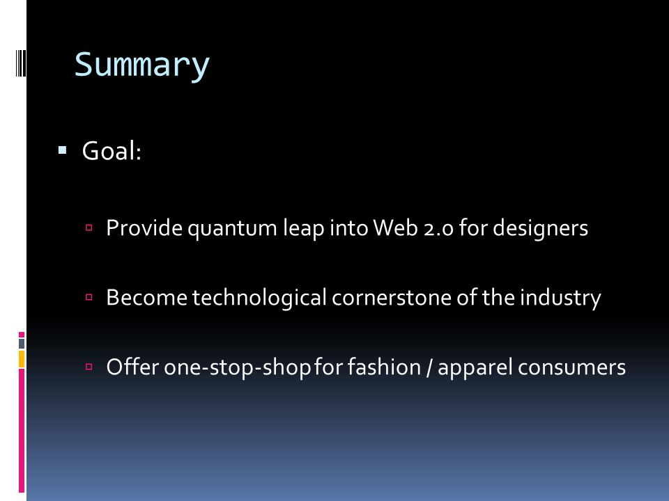 Summary Goal: Provide quantum leap into Web 2.0 for designers Become technological cornerstone of the industry Offer one-stop-shop for fashion / apparel consumers