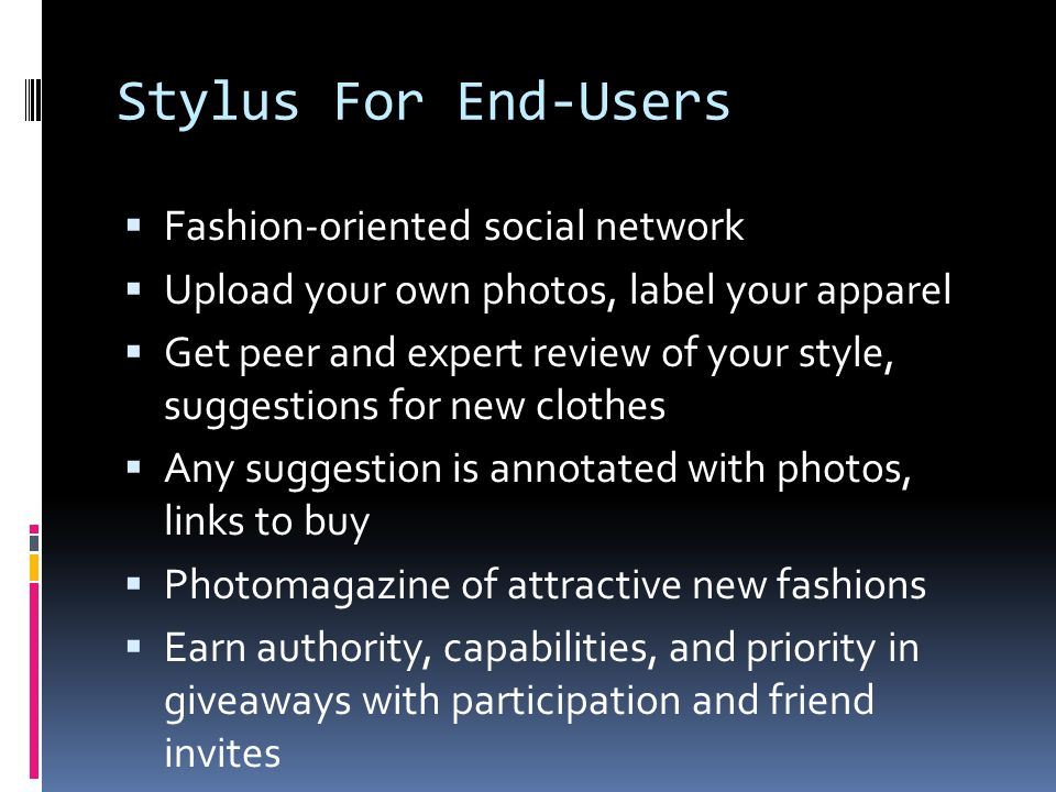 Stylus For End-Users Fashion-oriented social network Upload your own photos, label your apparel Get peer and expert review of your style, suggestions for new clothes Any suggestion is annotated with photos, links to buy Photomagazine of attractive new fashions Earn authority, capabilities, and priority in giveaways with participation and friend invites