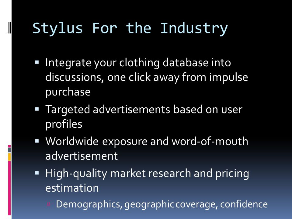 Stylus For the Industry Integrate your clothing database into discussions, one click away from impulse purchase Targeted advertisements based on user profiles Worldwide exposure and word-of-mouth advertisement High-quality market research and pricing estimation Demographics, geographic coverage, confidence