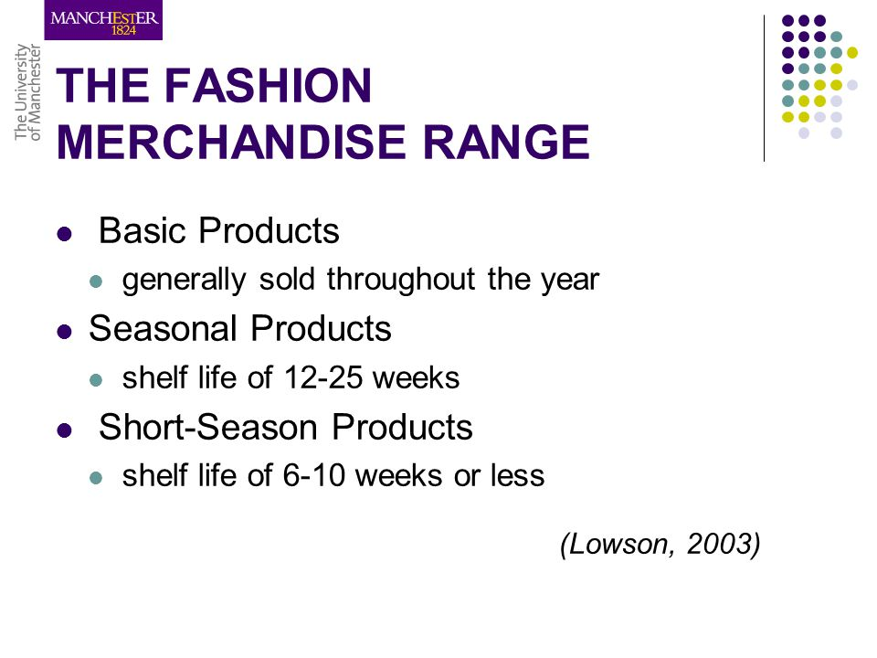 THE FASHION MERCHANDISE RANGE Basic Products generally sold throughout the year Seasonal Products shelf life of 12-25 weeks Short-Season Products shelf life of 6-10 weeks or less (Lowson, 2003)