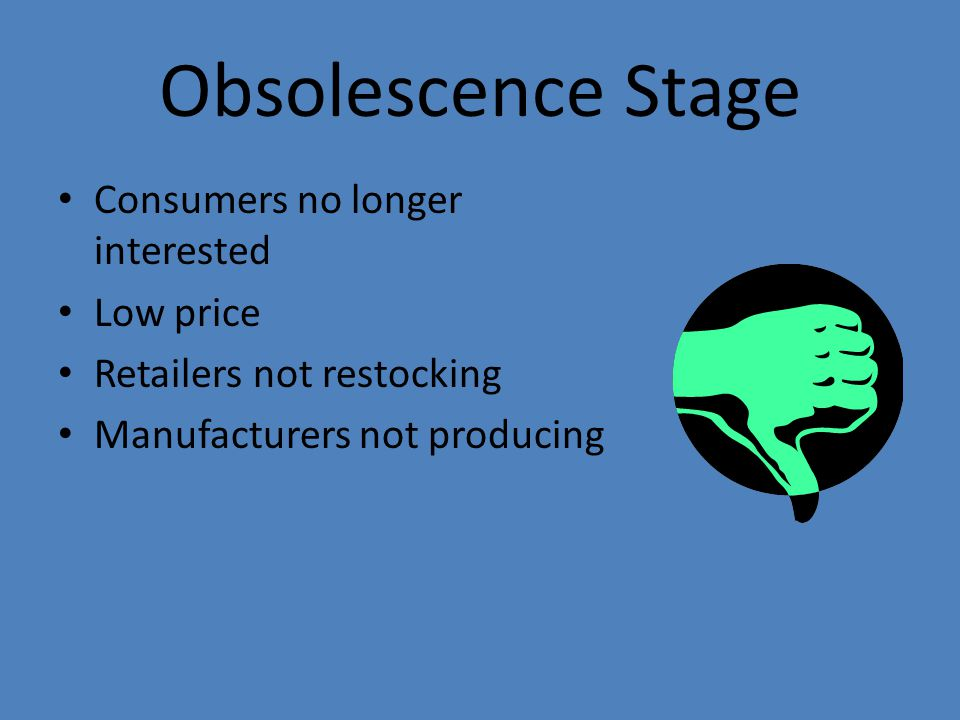 Obsolescence Stage Consumers no longer interested Low price Retailers not restocking Manufacturers not producing