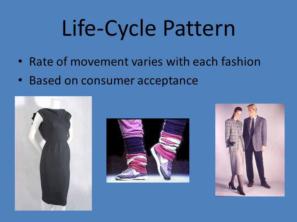 Life-Cycle Pattern Rate of movement varies with each fashion Based on consumer acceptance