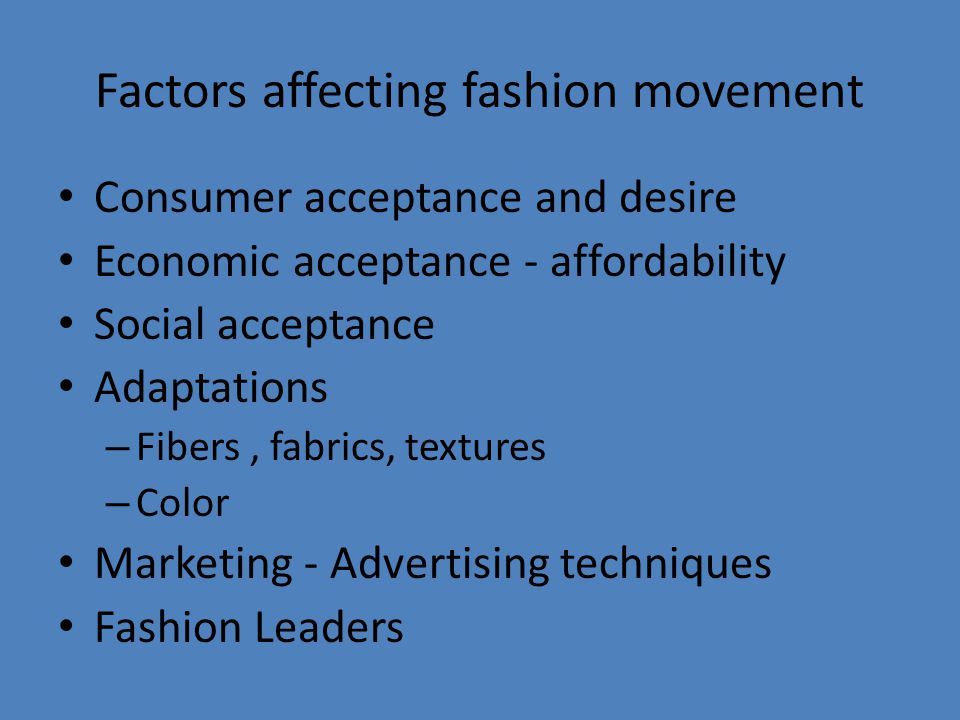 Factors affecting fashion movement Consumer acceptance and desire Economic acceptance - affordability Social acceptance Adaptations – Fibers, fabrics, textures – Color Marketing - Advertising techniques Fashion Leaders