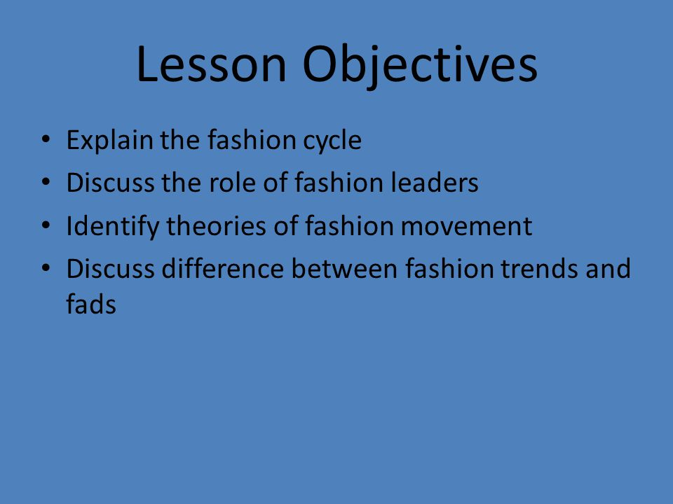 Lesson Objectives Explain the fashion cycle Discuss the role of fashion leaders Identify theories of fashion movement Discuss difference between fashion trends and fads