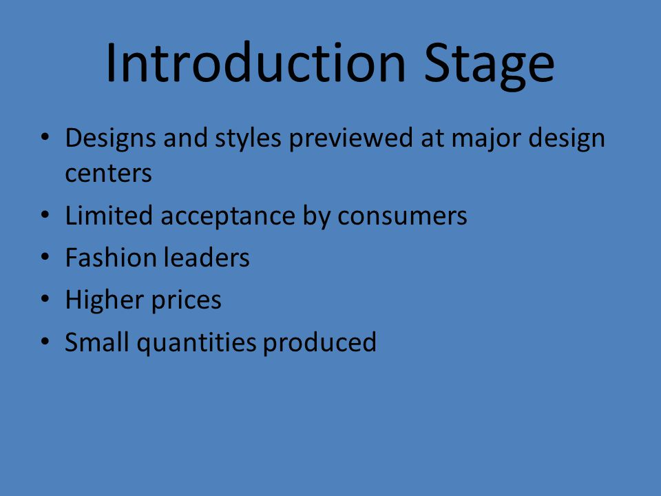 Introduction Stage Designs and styles previewed at major design centers Limited acceptance by consumers Fashion leaders Higher prices Small quantities produced