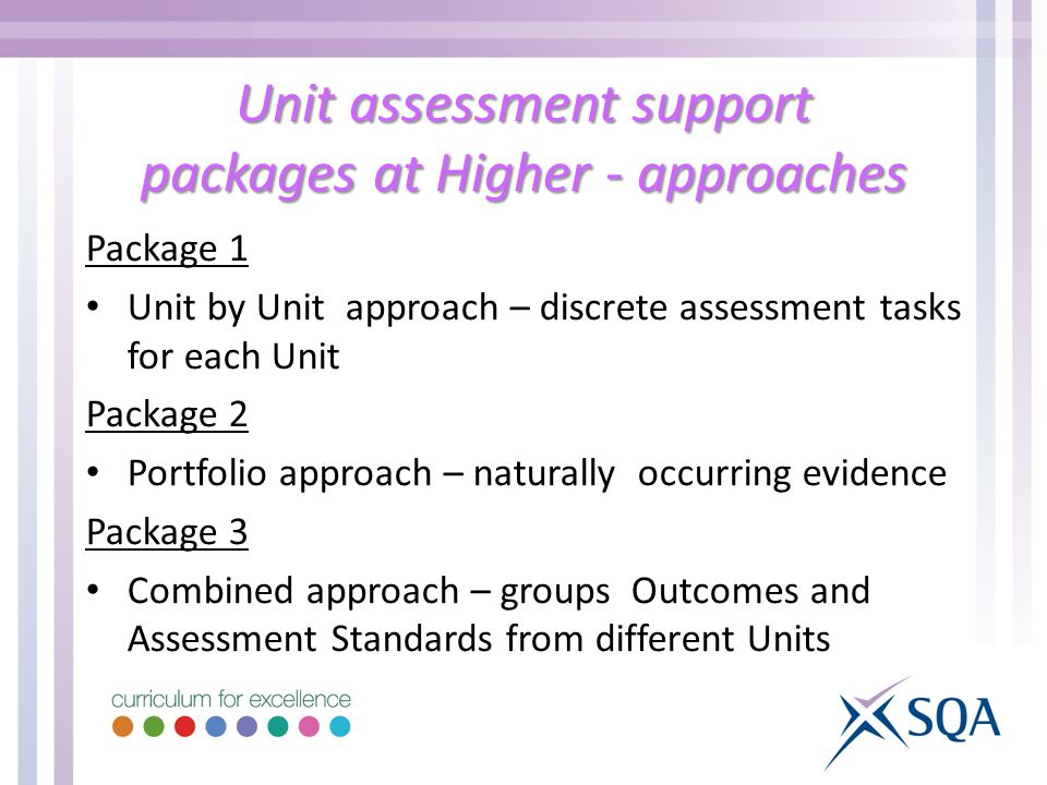 Unit assessment support packages at Higher - approaches Package 1 Unit by Unit approach – discrete assessment tasks for each Unit Package 2 Portfolio approach – naturally occurring evidence Package 3 Combined approach – groups Outcomes and Assessment Standards from different Units