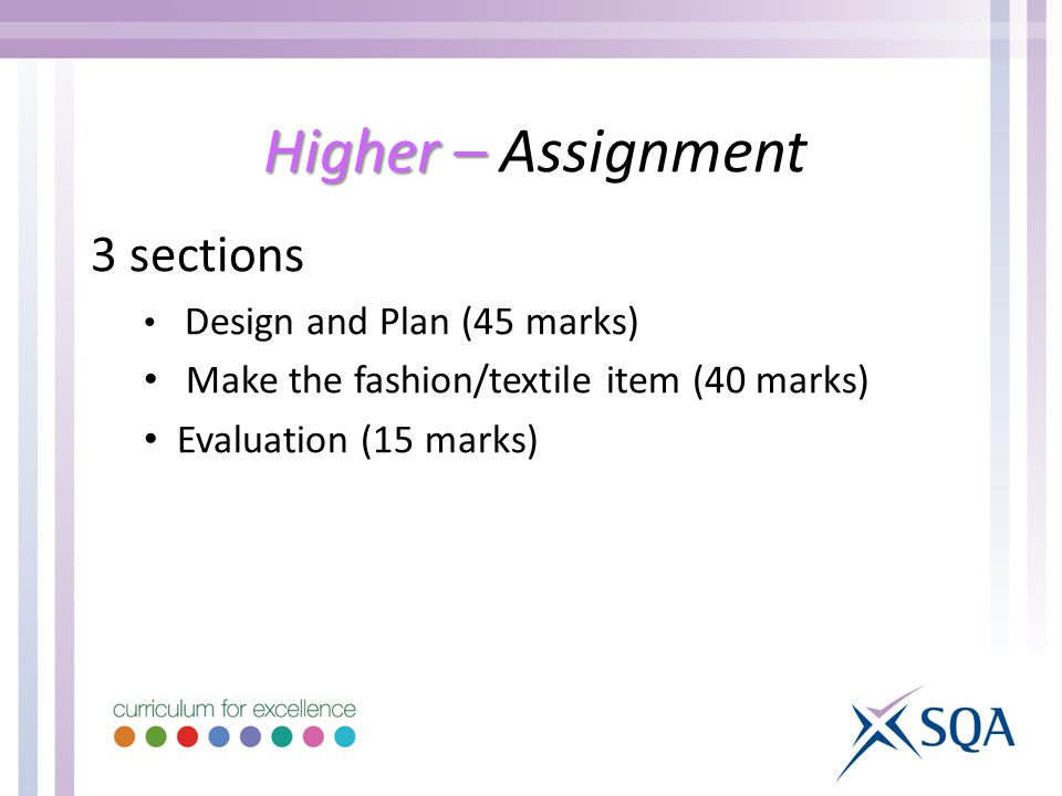 Higher – Higher – Assignment 3 sections Design and Plan (45 marks) Make the fashion/textile item (40 marks) Evaluation (15 marks)