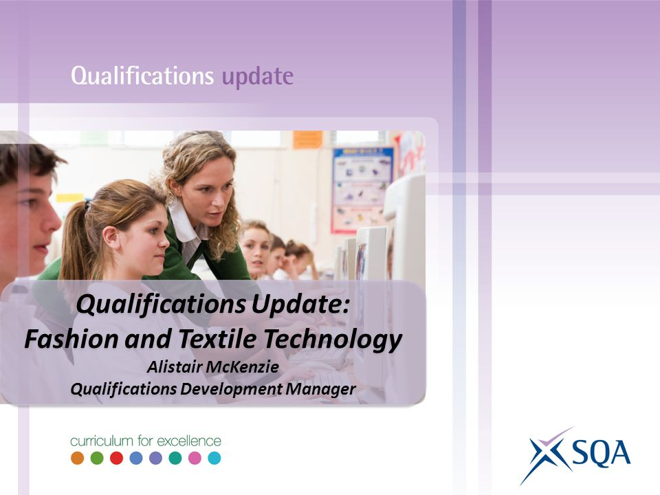 Qualifications Update: Fashion and Textile Technology Alistair McKenzie Qualifications Development Manager Qualifications Update: Fashion and Textile Technology Alistair McKenzie Qualifications Development Manager