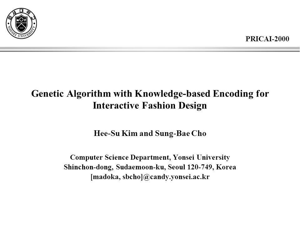 Genetic Algorithm with Knowledge-based Encoding for Interactive Fashion Design Hee-Su Kim and Sung-Bae Cho Computer Science Department, Yonsei University Shinchon-dong, Sudaemoon-ku, Seoul 120-749, Korea [madoka, sbcho]@candy.yonsei.ac.kr PRICAI-2000