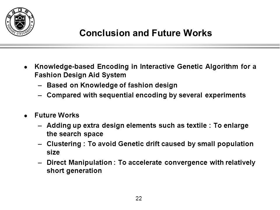 22 Conclusion and Future Works Knowledge-based Encoding in Interactive Genetic Algorithm for a Fashion Design Aid System –Based on Knowledge of fashion design –Compared with sequential encoding by several experiments Future Works –Adding up extra design elements such as textile : To enlarge the search space –Clustering : To avoid Genetic drift caused by small population size –Direct Manipulation : To accelerate convergence with relatively short generation